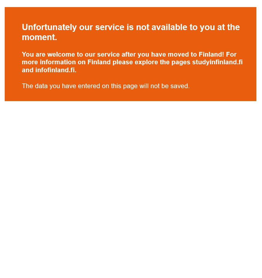 Unfortunately our service is not available to you at the moment. You are welcome to our service after you have moved to Finland! For more information on Finland please explore the pages studyinfinland.fi and infofinland.fi. The data you have entered on this page will not be saved.